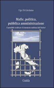 Libro Mafie, politica, pubblica amministrazione. È possibile sradicare il fenomeno mafioso dall'Italia? Ugo Di Girolamo