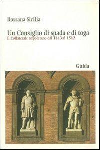 Un Un consiglio di spada e di toga. Il Collaterale napoletano dal 1443 al 1542 - Sicilia Rosanna - wuz.it