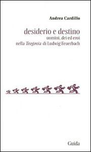 Libro Desiderio e destino. Saggio sulla Teogonia di Ludwig Feuerbach Andrea Cardillo