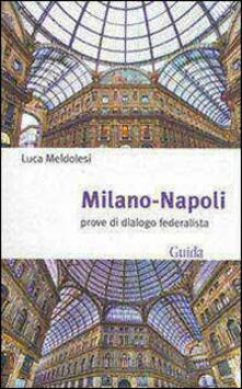 Milano-Napoli. Prove di dialogo federalista - Luca Meldolesi - copertina