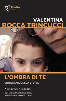 L' ombra di te. Christian e la sua storia - Valentina Rocca Trinucci - copertina