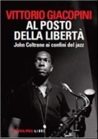 Al posto della libertà. John Coltrane ai confini del jazz - Giacopini Vittorio - wuz.it