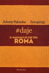 #daje. Il manuale di chi tifa Roma - Palomba Johnny Zeropregi - wuz.it