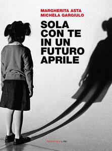 Sola con te in un futuro aprile - Margherita Asta,Michela Gargiulo - copertina
