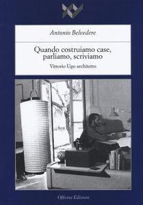Libro Quando costruiamo case parliamo, scriviamo. Vittorio Ugo architetto Antonio Belvedere