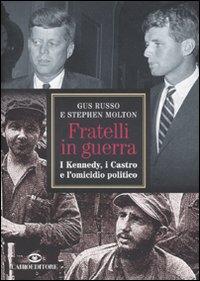 Fratelli in guerra. I Kennedy, i Castro e l'omicidio politico