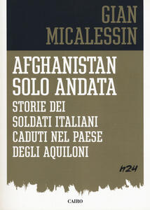 Afghanistan solo andata. Storie dei soldati italiani caduti nel Paese degli aquiloni - Gian Micalessin - copertina