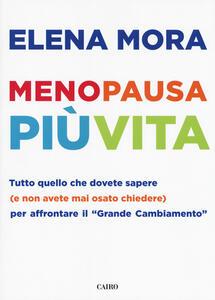 Menopausa più vita. Tutto quello che dovete sapere (e non avete mai osato chiedere) per affrontare il «grande cambiamento» - Elena Mora - copertina