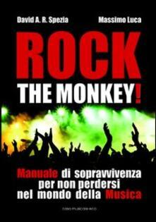 Rock the monkey! Manuale di sopravvivenza per non perdersi nel mondo della musica - David A. R. Spezia,Massimo Luca - copertina