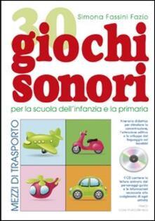 30 giochi sonori. Mezzi di trasporto per la scuola dellinfanzia e la primaria con CD, cartellone e guida operativa.pdf