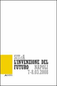 L' invenzione del futuro. 1° Convegno nazionale della Società italiana della tecnologia dell'architettura (Napoli, 7-8 marzo 2008)