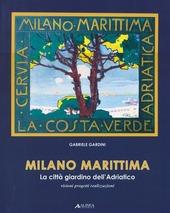 Milano marittima. La citta giardino dell'Adriatico. Visioni progetti realizzazioni