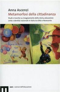 Metamorfosi della cittadinanza. Studi e ricerche su insegnamento dellastoria, educazione civile e identità nazionale in Italia tra Otto e Novecento