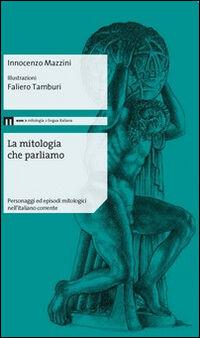 La mitologia che parliamo. Personaggi ed episodi mitologici nell'italiano corrente