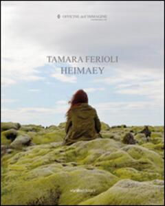 Tamara Ferioli. Heimaey. Catalogo della mostra (Milano, 16 ottobre-22 novembre 2014). Ediz. multilingue