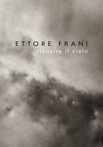 Ettore Frani. Ricucire il cielo. Ediz. italiana e inglese