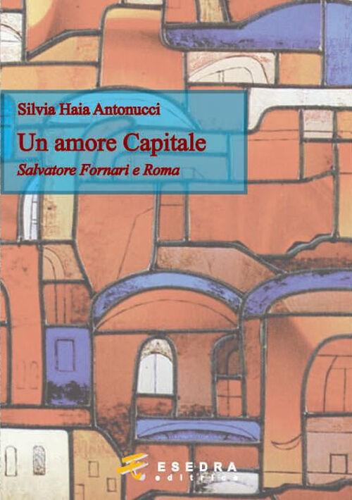 Un amore capitale. Salvatore Fornari e Roma