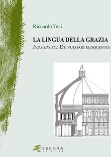 La lingua della grazia. Indagini sul De vulgari eloquentia - Riccardo Tesi - copertina