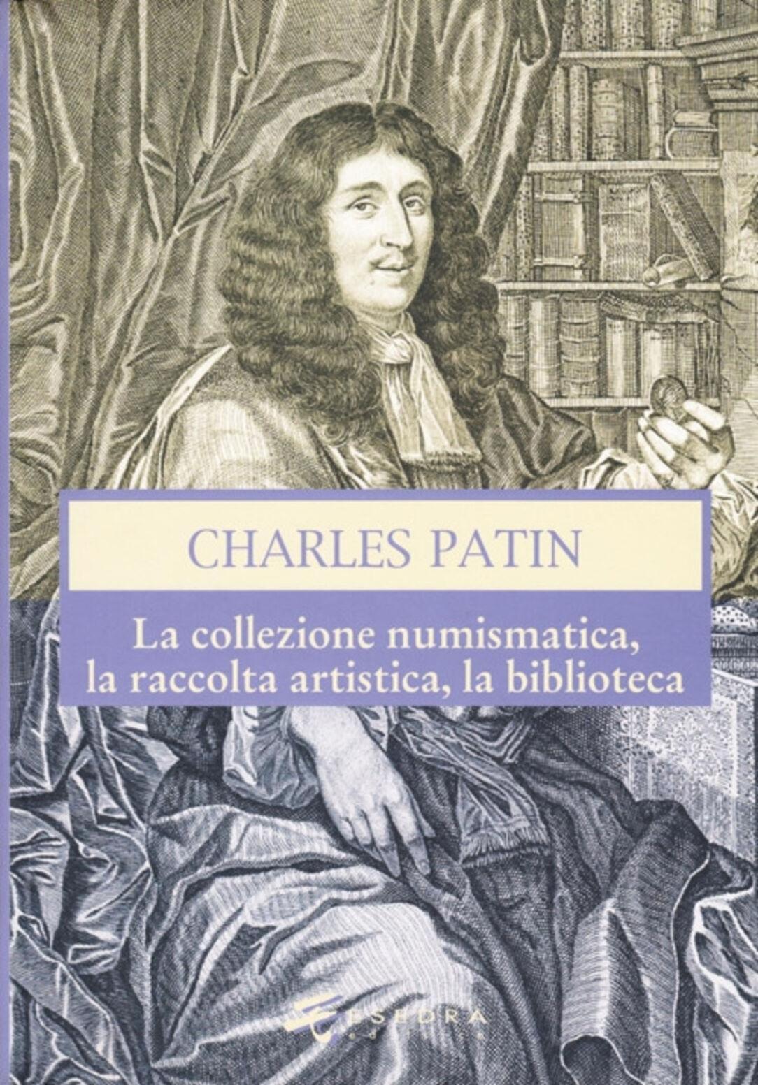 Charles Patin. La collezione numismatica, la raccolta artistica, la biblioteca