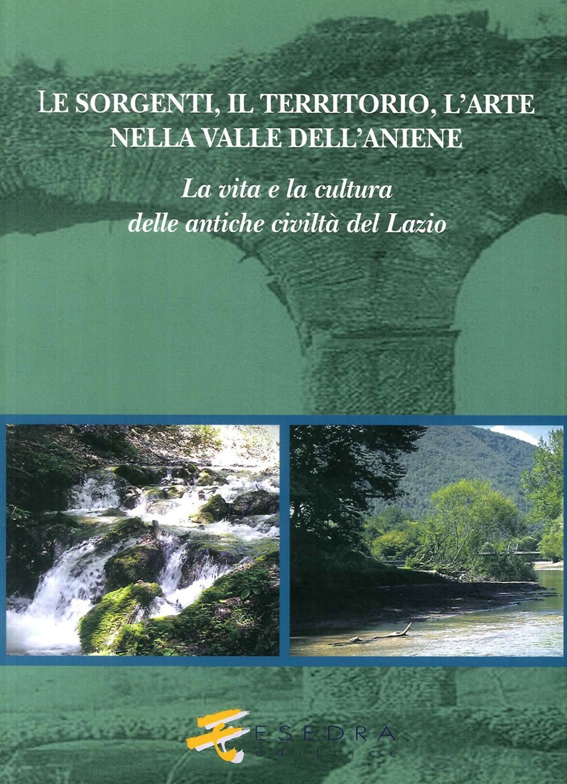 Le sorgenti, il territorio, l'arte nella valle dell'Aniene. La vita e la cultura delle antiche civiltà del Lazio