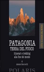 Libro Patagonia e Terra del Fuoco. Itinerari e trekking alla fine del mondo Antonio Soto de Gil