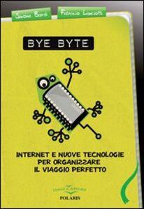 Bye byte. Internet e nuove tecnologie per organizzare il viaggio perfetto