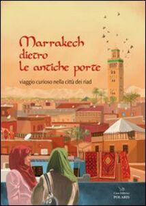 Libro Marrakech dietro le antiche porte. Viaggio curioso nella città dei riad Barbara Bertuzzi