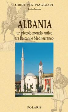 Albania. Un piccolo mondo antico tra Balcani e Mediterraneo - Rosita Ferrato - copertina