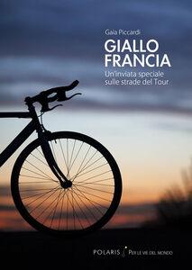 Foto Cover di Giallo Francia. Un'inviata speciale sulle strade del Tour, Libro di Gaia Piccardi, edito da Polaris