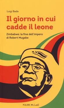 Voluntariadobaleares2014.es Il giorno in cui cadde il leone. Zimbabwe: la fine dell'impero di Robert Mugabe Image