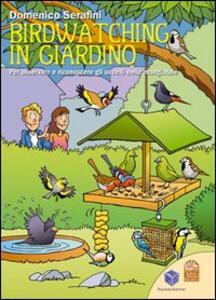 Birdwatching in giardino. Per osservare e riconoscere gli uccelli nelle mangiatoie. Ediz. illustrata