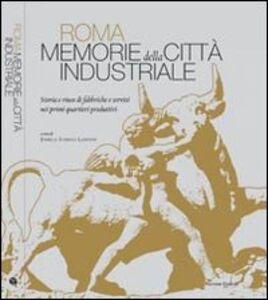 Roma. Memorie della città industriale. Storia e riuso di fabbriche e servizi nei primi quartieri produttivi