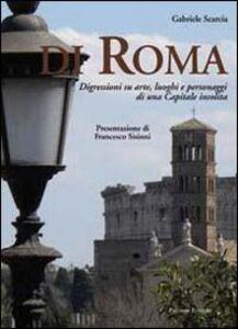 Di Roma. Digressioni su arte, luoghi e personaggi di una capitale insolita