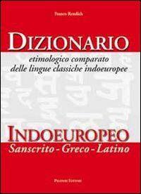 Dizionario etimologico comparato delle lingue classiche indoeuropee. Dizionario indoeuropeo (sanscrito-greco-latino)