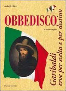 Obbedisco. Garibaldi eroe per scelta e per destino