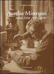 Aurelio Mistruzzi. Una vita per l'arte