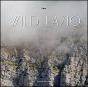 Wild Lazio. Il lato più nascosto ed emozionante della natura di una regione: paesaggi, atmosfere, protagonisti