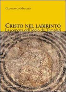 Cristo nel labirinto. La scoperta dell'idolo dei Templari