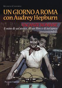 Un giorno a Roma con Audrey Hepburn. «Vacanze romane» il mito di un'attrice, di un film e di un'epoca intramontabili