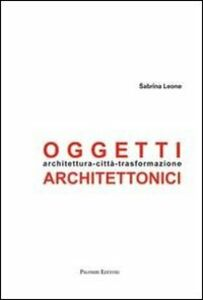 Oggetti architettonici. Architettura-città-trasformazione