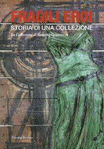 Fragili eroi. Storia di una collezione. La collezione di Roberto Gramiccia. Ediz. illustrata