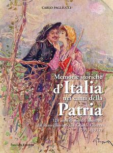 Memorie storiche d'italia nei canti della patria. 120 anni di spartiti illustrati dal risorgimento alla grande guerra (1799-1922). Ediz. a colori