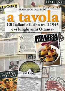 A tavola. Gli italiani e il cibo tra il 1945 e «i lunghi anni '80» - Francesco D'Ausilio - copertina