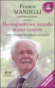 Libro Ho sognato un mondo senza cancro. La vita e le battaglie di un uomo che non si arrende Franco Mandelli , Roberta Colombo