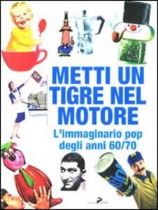 Libro Metti un tigre nel motore! L'immaginario pop degli anni 60/70