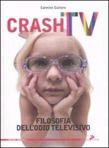 Crash tv. Filosofia dell'odio televisivo - Carmine Castoro - copertina