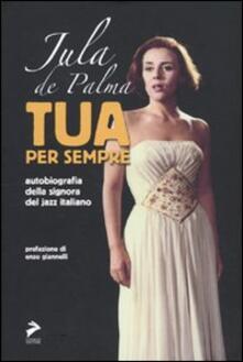 Tua per sempre. Autobiografia della signora del jazz italiano - Jula De Palma - copertina