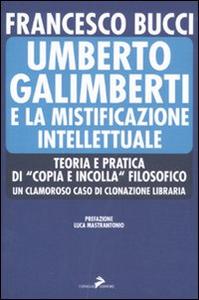 Libro Umberto Galimberti e la mistificazione intellettuale. Teoria e praticadi «copia e incolla» filosofico. Un clamoroso caso di clonazione libraria Francesco Bucci