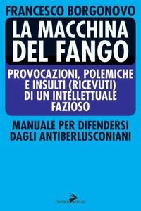 La La macchina del fango. Manuale per difendersi dagli antiberlusconiani - Borgonovo Francesco - wuz.it