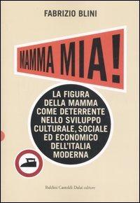 Mamma mia! La figura della mamma come deterrente nello sviluppo culturale, sociale ed economico dell'Italia moderna - Blini Fabrizio - wuz.it